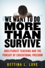 We Want to Do More Than Survive : Abolitionist Teaching and the Pursuit of Educational Freedom - eBook