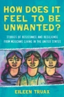 How Does It Feel to Be Unwanted? : Stories of Resistance and Resilience from Mexicans Living in the United States - eBook