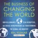 The Business of Changing the World : How Billionaires, Tech Disrupters, and Social Entrepreneurs Are Transforming the Global Aid Industry - eAudiobook