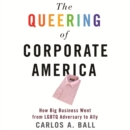 The Queering of Corporate America : How Big Business Went from LGBTQ Adversary to Ally - eAudiobook