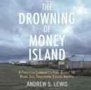 The Drowning of Money Island : A Forgotten Community's Fight Against the Rising Seas Forever Changing Coastal America - eAudiobook
