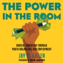The Power in the Room : Radical Education Through Youth Organizing and Employment - eAudiobook