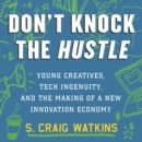 Don't Knock the Hustle : Young Creatives, Tech Ingenuity, and the Making of a New Innovation Economy - eAudiobook