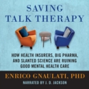 Saving Talk Therapy : How Health Insurers, Big Pharma, and Slanted Science are Ruining Good Mental Health Care - eAudiobook