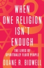 When One Religion Isn't Enough : The Lives of Spiritually Fluid People - eBook