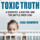Toxic Truth : A Scientist, a Doctor, and the Battle over Lead - eAudiobook