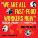 """We Are All Fast-Food Workers Now"" : The Global Uprising Against Poverty Wages - eAudiobook"