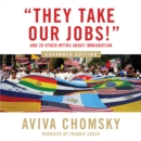 """They Take Our Jobs!"" : and 20 Other Myths about Immigration, Expanded Edition - eAudiobook"