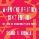 When One Religion Isn't Enough : The Lives of Spiritually Fluid People - eAudiobook