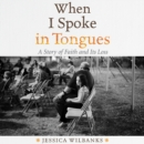 When I Spoke in Tongues : A Story of Faith and Its Loss - eAudiobook