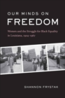 Our Minds on Freedom : Women and the Struggle for Black Equality in Louisiana, 1924-1967 - eBook