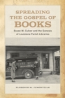 Spreading the Gospel of Books : Essae M. Culver and the Genesis of Louisiana Parish Libraries - eBook