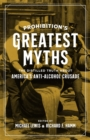 Prohibition's Greatest Myths : The Distilled Truth about America's Anti-Alcohol Crusade - eBook