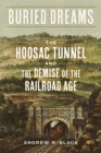 Buried Dreams : The Hoosac Tunnel and the Demise of the Railroad Age - eBook