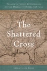The Shattered Cross : French Catholic Missionaries on the Mississippi River, 1698-1725 - eBook