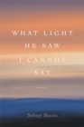 What Light He Saw I Cannot Say : Poems - eBook