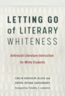 Letting Go of Literary Whiteness : Antiracist Literature Instruction for White Students - Book
