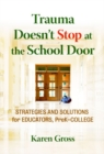 Trauma Doesn't Stop at the School Door : Strategies and Solutions for Educators, Pre-K-College - Book
