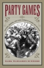 Party Games : Getting, Keeping, and Using Power in Gilded Age Politics - eBook