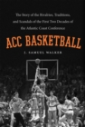 ACC Basketball : The Story of the Rivalries, Traditions, and Scandals of the First Two Decades of the Atlantic Coast Conference - eBook