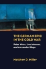 The German Epic in the Cold War : Peter Weiss, Uwe Johnson, and Alexander Kluge - Book