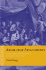 Absolutist Attachments : Emotion, Media, and Absolutism in Seventeenth-Century France - Book