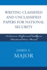 Writing Classified and Unclassified Papers for National Security : A Scarecrow Professional Intelligence Education Series Manual - eBook