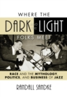 Where the Dark and the Light Folks Meet : Race and the Mythology, Politics, and Business of Jazz - eBook