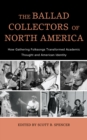 The Ballad Collectors of North America : How Gathering Folksongs Transformed Academic Thought and American Identity - eBook