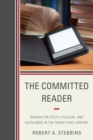 The Committed Reader : Reading for Utility, Pleasure, and Fulfillment in the Twenty-First Century - eBook