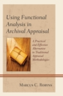 Using Functional Analysis in Archival Appraisal : A Practical and Effective Alternative to Traditional Appraisal Methodologies - eBook