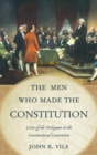 The Men Who Made the Constitution : Lives of the Delegates to the Constitutional Convention - eBook