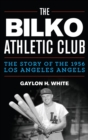 The Bilko Athletic Club : The Story of the 1956 Los Angeles Angels - eBook