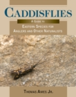 Caddisflies : A Guide to Eastern Species for Anglers and Other Naturalists - Book
