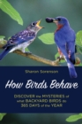 How Birds Behave : Discover the Mysteries of What Backyard Birds Do 365 Days of the Year - Book