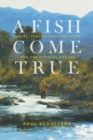 A Fish Come True : Fables, Farces, and Fantasies for the Hopeful Angler - Book