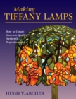 Making Tiffany Lamps : How to Create Museum-Quality Authentic Reproductions - eBook