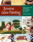 Reverse Glass Painting : Tips, Tools, and Techniques for Learning the Craft - eBook