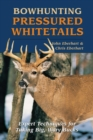 Bowhunting Pressured Whitetails : Expert Techniques for Taking Big, Wary Bucks - eBook