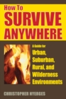 How to Survive Anywhere : A Guide for Urban, Suburban, Rural, and Wilderness Environments - eBook
