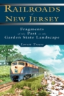 Railroads of New Jersey : Fragments of the Past in the Garden State Landscape - eBook