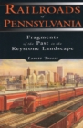 Railroads of Pennsylvania : Fragments of the Past in the Keystone Landscape - eBook
