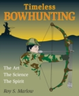 Timeless Bowhunting : The Art, The Science, The Spirit - eBook