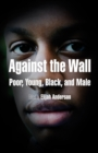 Against the Wall : Poor, Young, Black, and Male - eBook