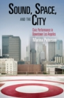 Sound, Space, and the City : Civic Performance in Downtown Los Angeles - eBook