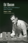 Ed Bacon : Planning, Politics, and the Building of Modern Philadelphia - eBook