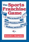The Sports Franchise Game : Cities in Pursuit of Sports Franchises, Events, Stadiums, and Arenas - eBook