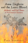Anna Zieglerin and the Lion's Blood : Alchemy and End Times in Reformation Germany - eBook