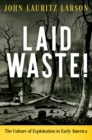 Laid Waste! : The Culture of Exploitation in Early America - eBook