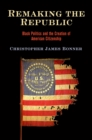 Remaking the Republic : Black Politics and the Creation of American Citizenship - eBook